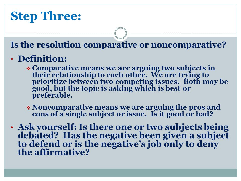 Step Three: Is the resolution comparative or noncomparative? Definition:  Comparative means we are arguing two subjects in their relationship to each
