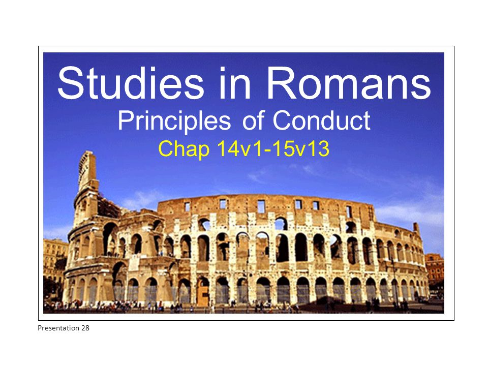 Studies in Romans Principles of Conduct Chap 14v1-15v13 Presentation 28