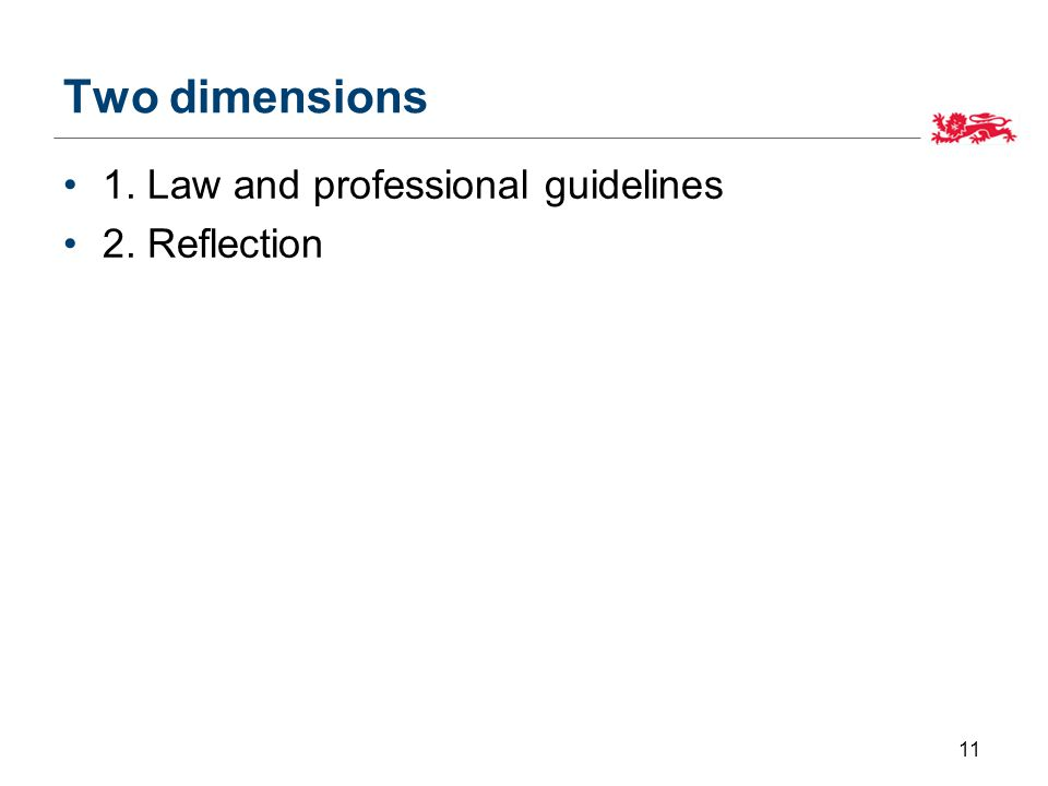 Two dimensions 1. Law and professional guidelines 2. Reflection 11