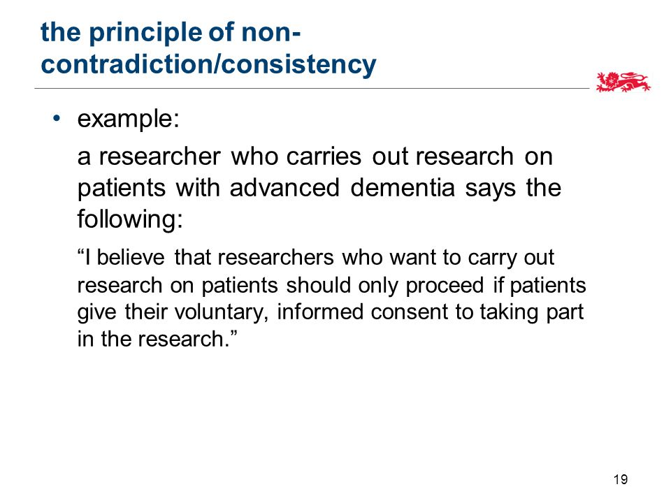the principle of non- contradiction/consistency example: a researcher who carries out research on patients with advanced dementia says the following: I believe that researchers who want to carry out research on patients should only proceed if patients give their voluntary, informed consent to taking part in the research. 19
