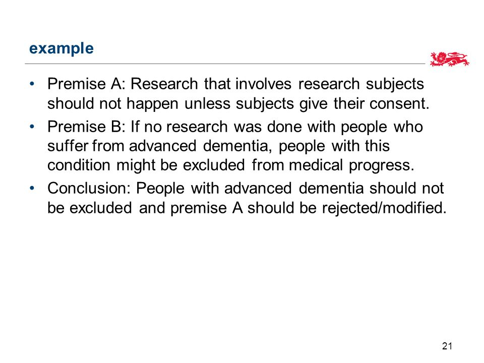 example Premise A: Research that involves research subjects should not happen unless subjects give their consent.