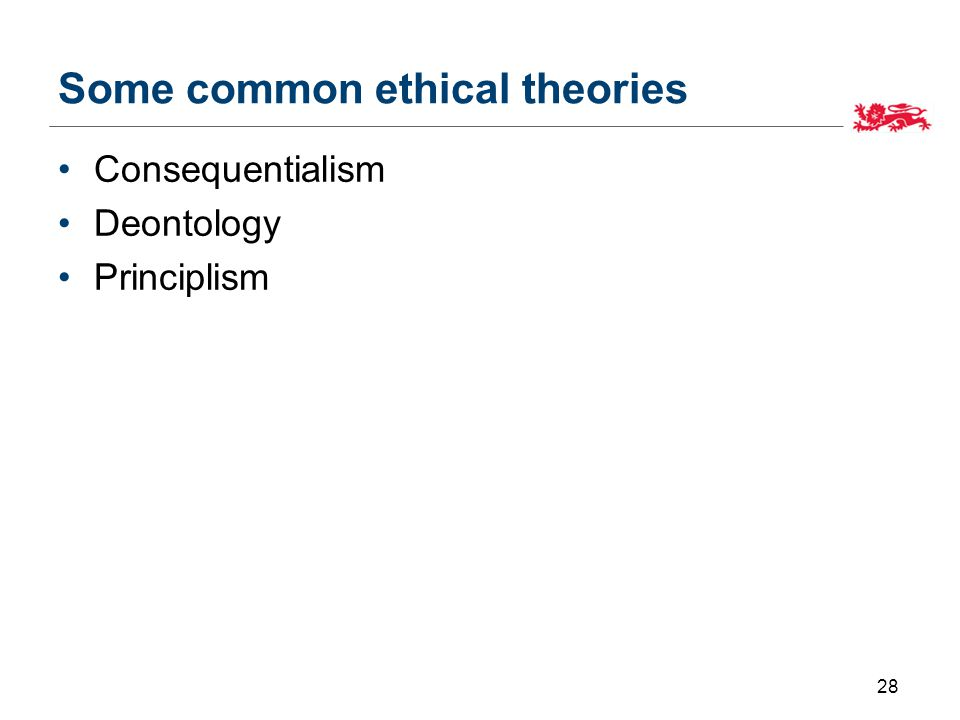 Some common ethical theories Consequentialism Deontology Principlism 28