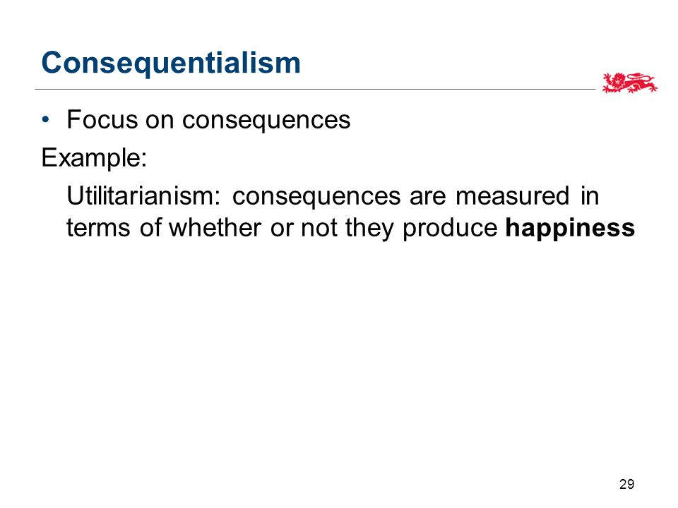 Consequentialism Focus on consequences Example: Utilitarianism: consequences are measured in terms of whether or not they produce happiness 29