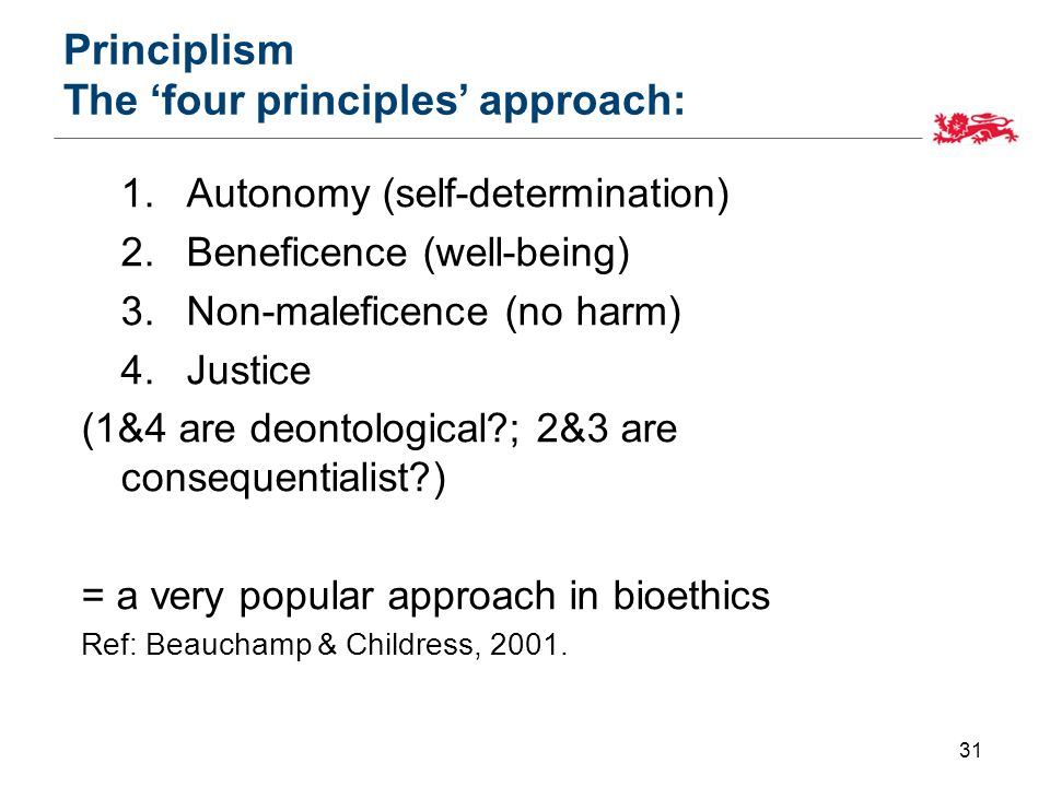 Principlism The 'four principles' approach: 1.Autonomy (self-determination) 2.Beneficence (well-being) 3.Non-maleficence (no harm) 4.Justice (1&4 are deontological?; 2&3 are consequentialist?) = a very popular approach in bioethics Ref: Beauchamp & Childress, 2001.