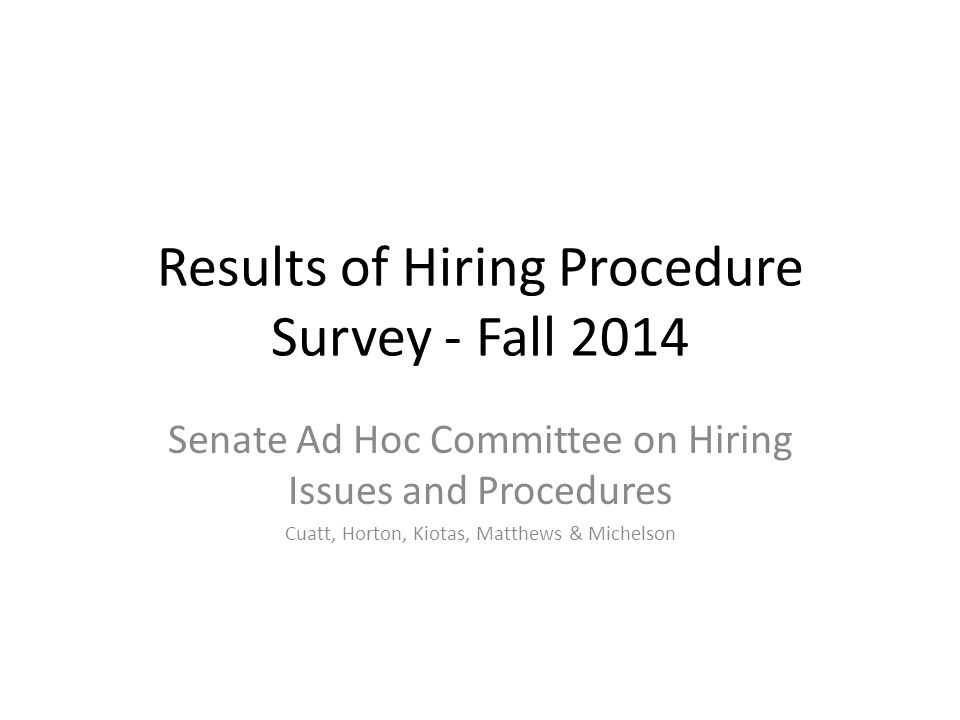 Results of Hiring Procedure Survey - Fall 2014 Senate Ad Hoc Committee on Hiring Issues and Procedures Cuatt, Horton, Kiotas, Matthews & Michelson