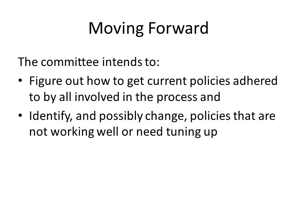 Moving Forward The committee intends to: Figure out how to get current policies adhered to by all involved in the process and Identify, and possibly change, policies that are not working well or need tuning up