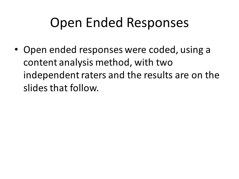 Open Ended Responses Open ended responses were coded, using a content analysis method, with two independent raters and the results are on the slides that follow.