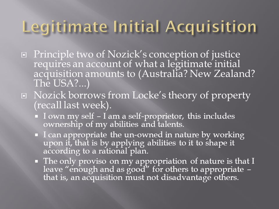  Principle two of Nozick's conception of justice requires an account of what a legitimate initial acquisition amounts to (Australia.