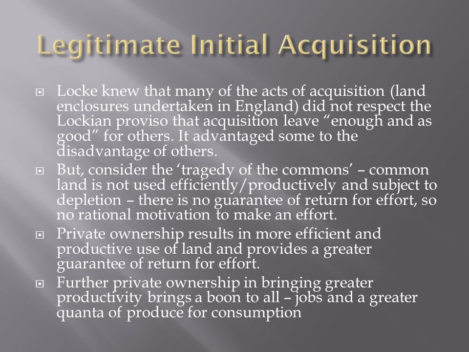  Locke knew that many of the acts of acquisition (land enclosures undertaken in England) did not respect the Lockian proviso that acquisition leave enough and as good for others.