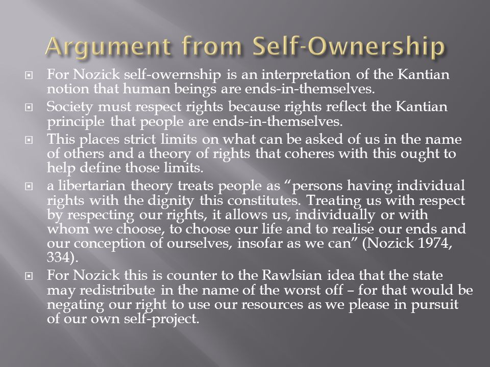  For Nozick self-owernship is an interpretation of the Kantian notion that human beings are ends-in-themselves.