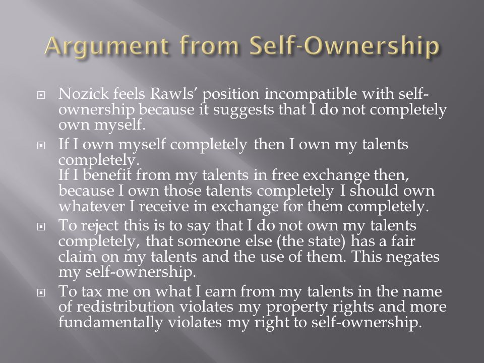  Nozick feels Rawls' position incompatible with self- ownership because it suggests that I do not completely own myself.