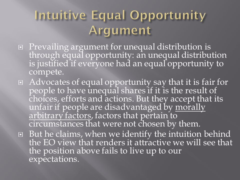  Prevailing argument for unequal distribution is through equal opportunity: an unequal distribution is justified if everyone had an equal opportunity to compete.