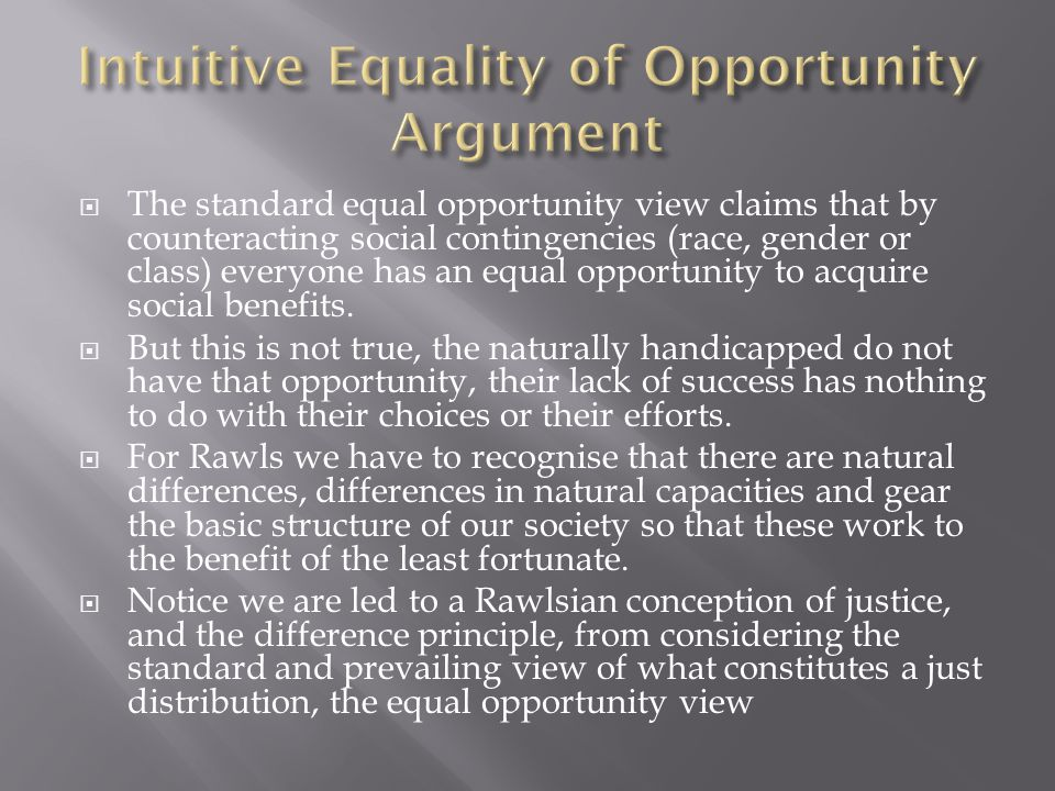  The standard equal opportunity view claims that by counteracting social contingencies (race, gender or class) everyone has an equal opportunity to acquire social benefits.