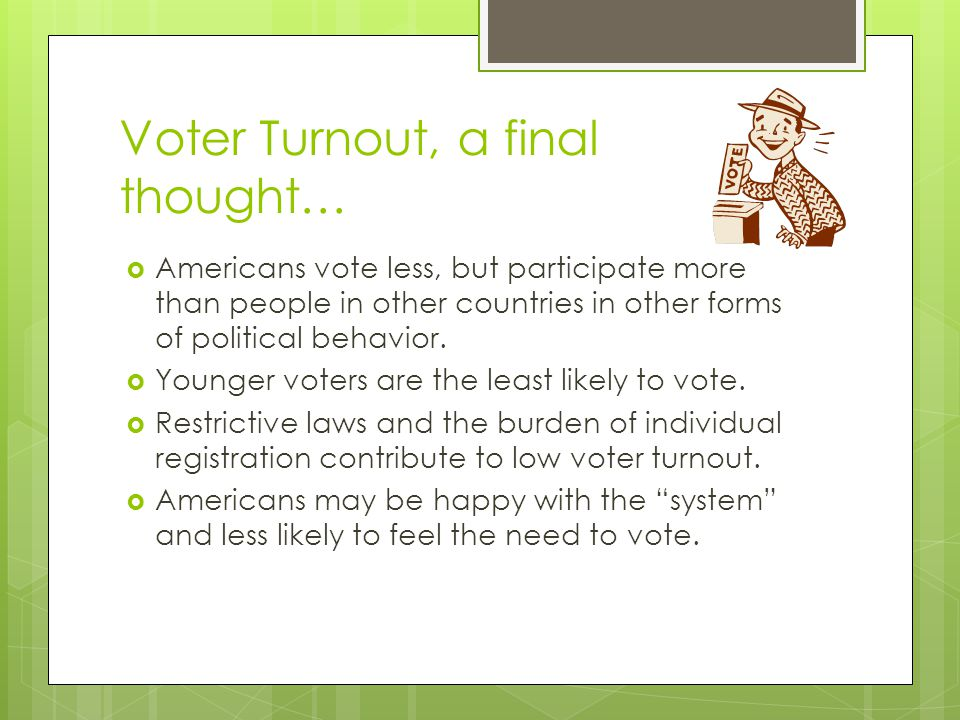Voter Turnout, a final thought…  Americans vote less, but participate more than people in other countries in other forms of political behavior.