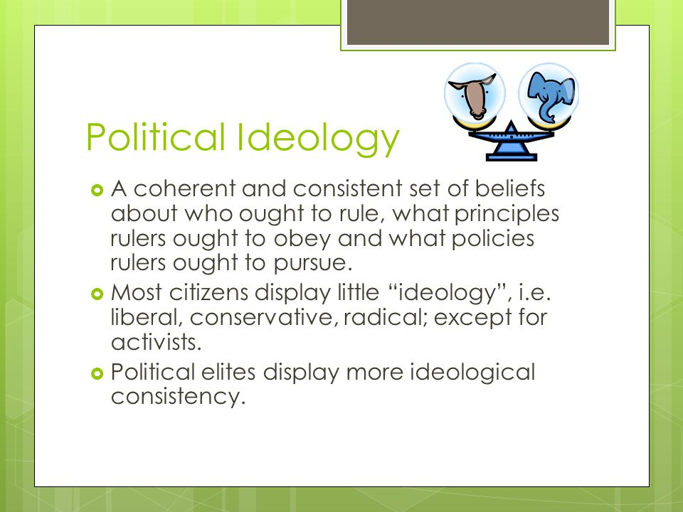 Political Ideology  A coherent and consistent set of beliefs about who ought to rule, what principles rulers ought to obey and what policies rulers ought to pursue.