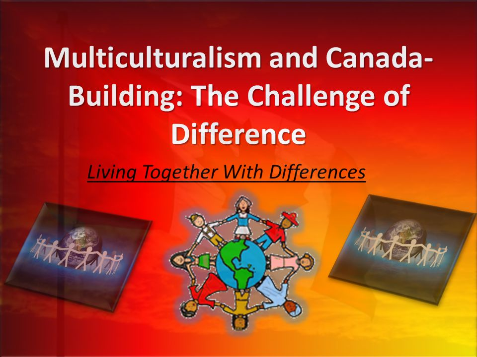 Multiculturalism and Canada- Building: The Challenge of Difference Living Together With Differences