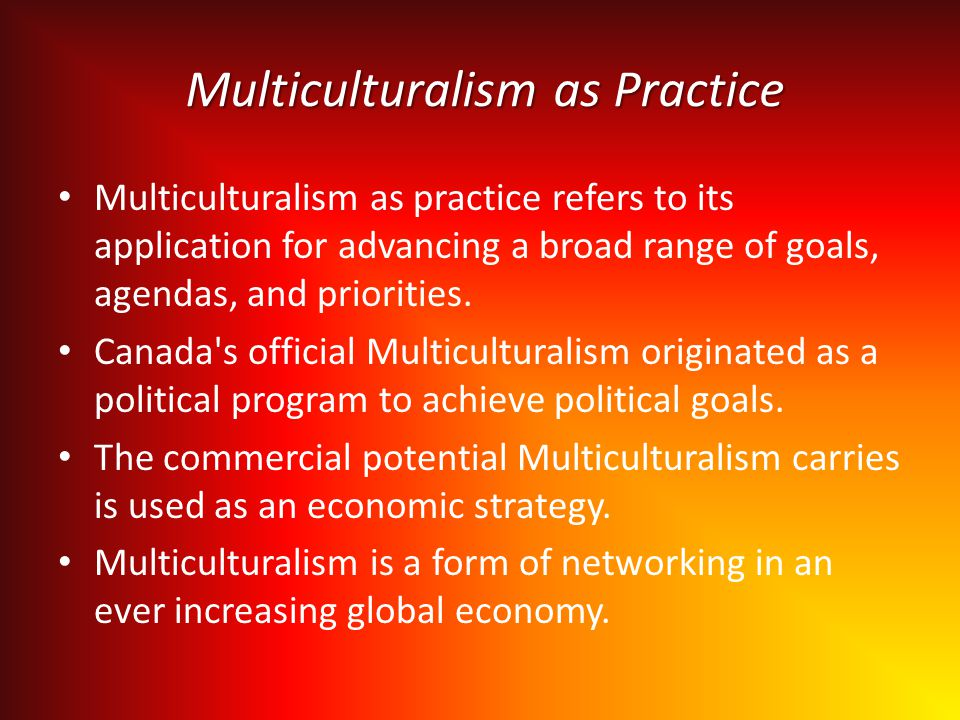 Multiculturalism as Practice Multiculturalism as practice refers to its application for advancing a broad range of goals, agendas, and priorities.