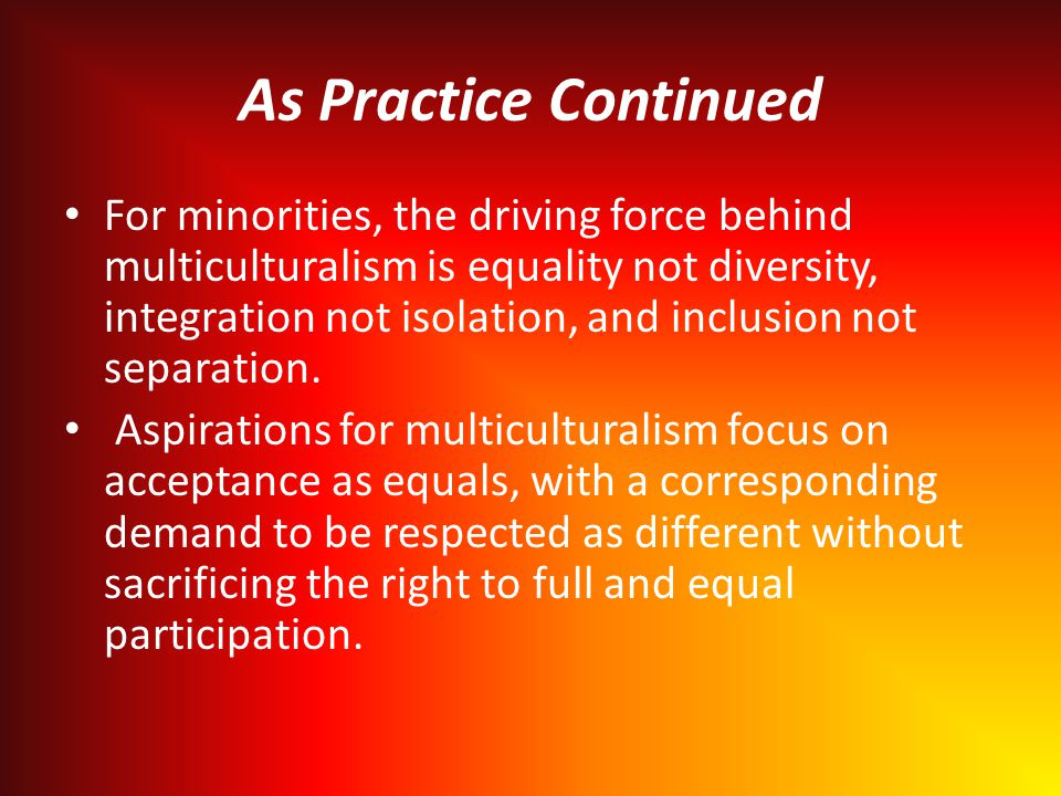 As Practice Continued For minorities, the driving force behind multiculturalism is equality not diversity, integration not isolation, and inclusion not separation.