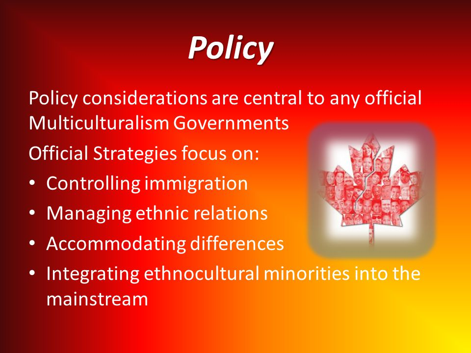 Policy Policy considerations are central to any official Multiculturalism Governments Official Strategies focus on: Controlling immigration Managing ethnic relations Accommodating differences Integrating ethnocultural minorities into the mainstream