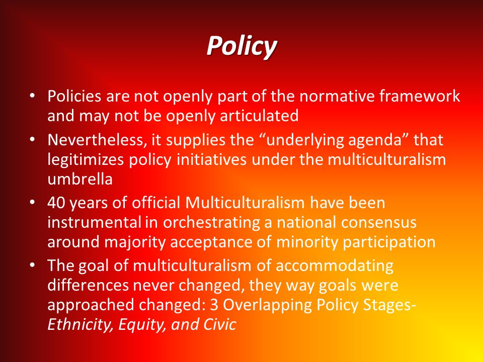 Policy Policies are not openly part of the normative framework and may not be openly articulated Nevertheless, it supplies the underlying agenda that legitimizes policy initiatives under the multiculturalism umbrella 40 years of official Multiculturalism have been instrumental in orchestrating a national consensus around majority acceptance of minority participation The goal of multiculturalism of accommodating differences never changed, they way goals were approached changed: 3 Overlapping Policy Stages- Ethnicity, Equity, and Civic