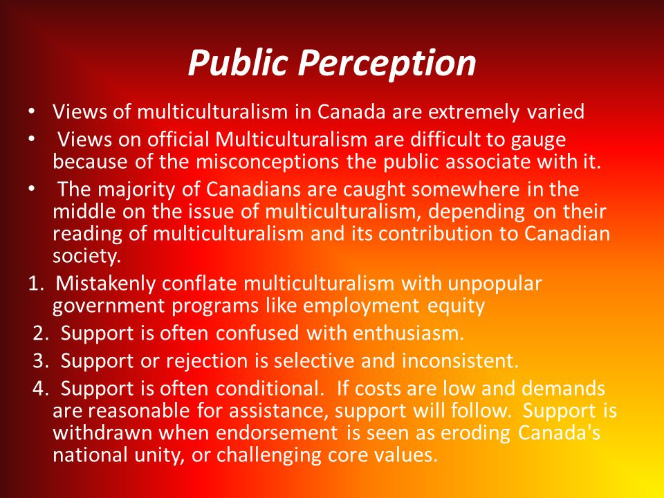 Public Perception Views of multiculturalism in Canada are extremely varied Views on official Multiculturalism are difficult to gauge because of the misconceptions the public associate with it.