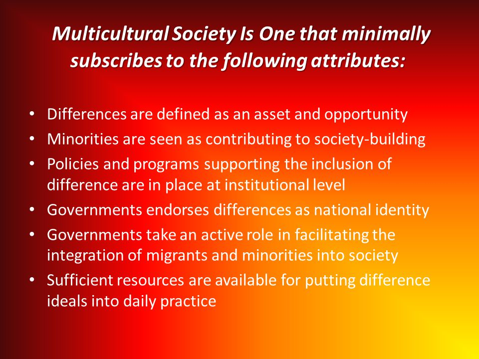 Multicultural Society Is One that minimally subscribes to the following attributes: Multicultural Society Is One that minimally subscribes to the following attributes: Differences are defined as an asset and opportunity Minorities are seen as contributing to society-building Policies and programs supporting the inclusion of difference are in place at institutional level Governments endorses differences as national identity Governments take an active role in facilitating the integration of migrants and minorities into society Sufficient resources are available for putting difference ideals into daily practice