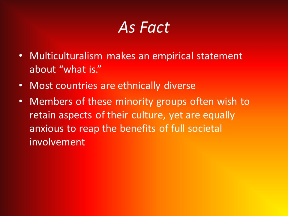 As Fact Multiculturalism makes an empirical statement about what is. Most countries are ethnically diverse Members of these minority groups often wish to retain aspects of their culture, yet are equally anxious to reap the benefits of full societal involvement