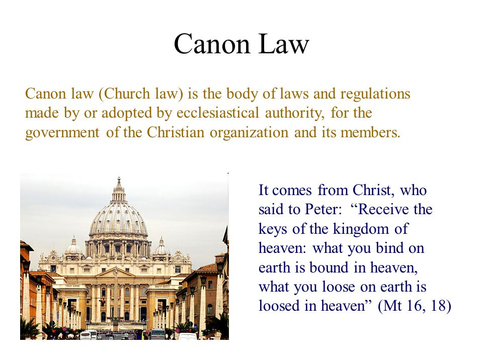 Canon Law Canon law (Church law) is the body of laws and regulations made by or adopted by ecclesiastical authority, for the government of the Christian organization and its members.