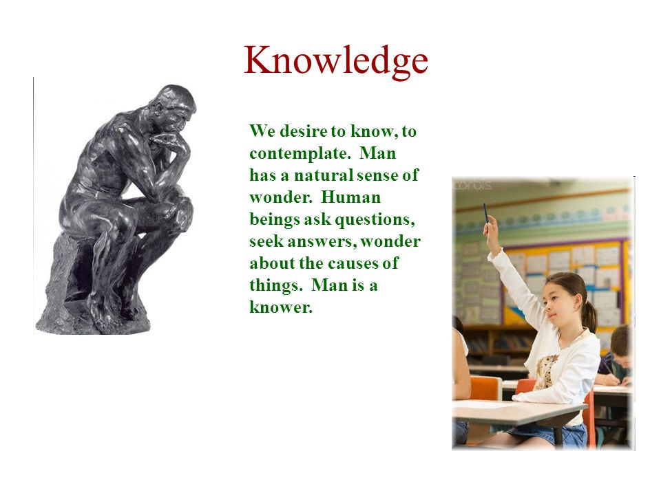 Knowledge We desire to know, to contemplate. Man has a natural sense of wonder.