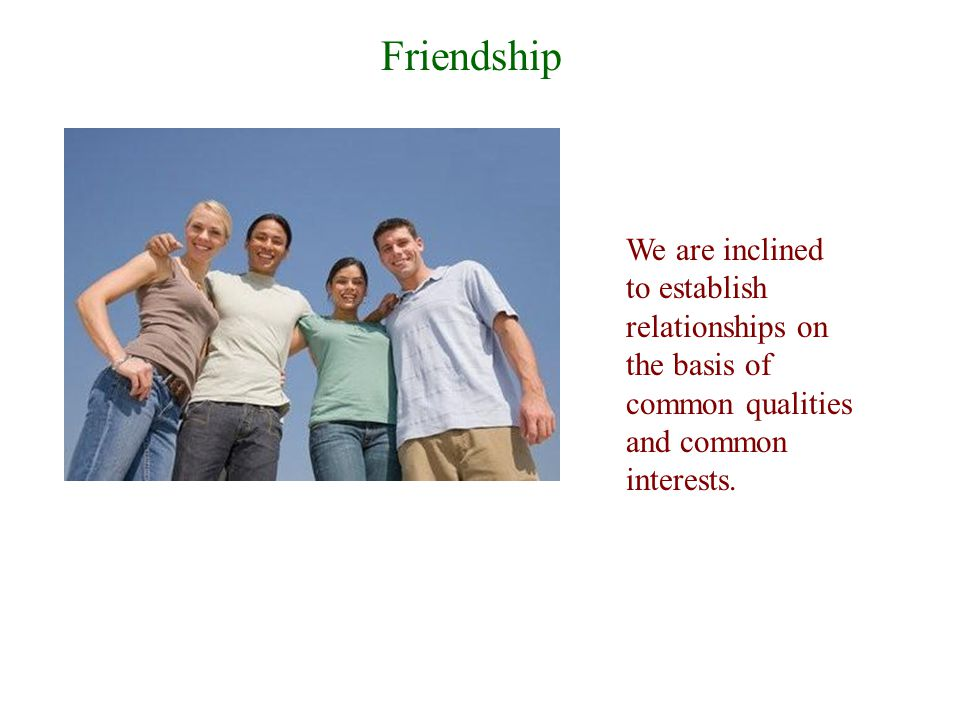Friendship We are inclined to establish relationships on the basis of common qualities and common interests.