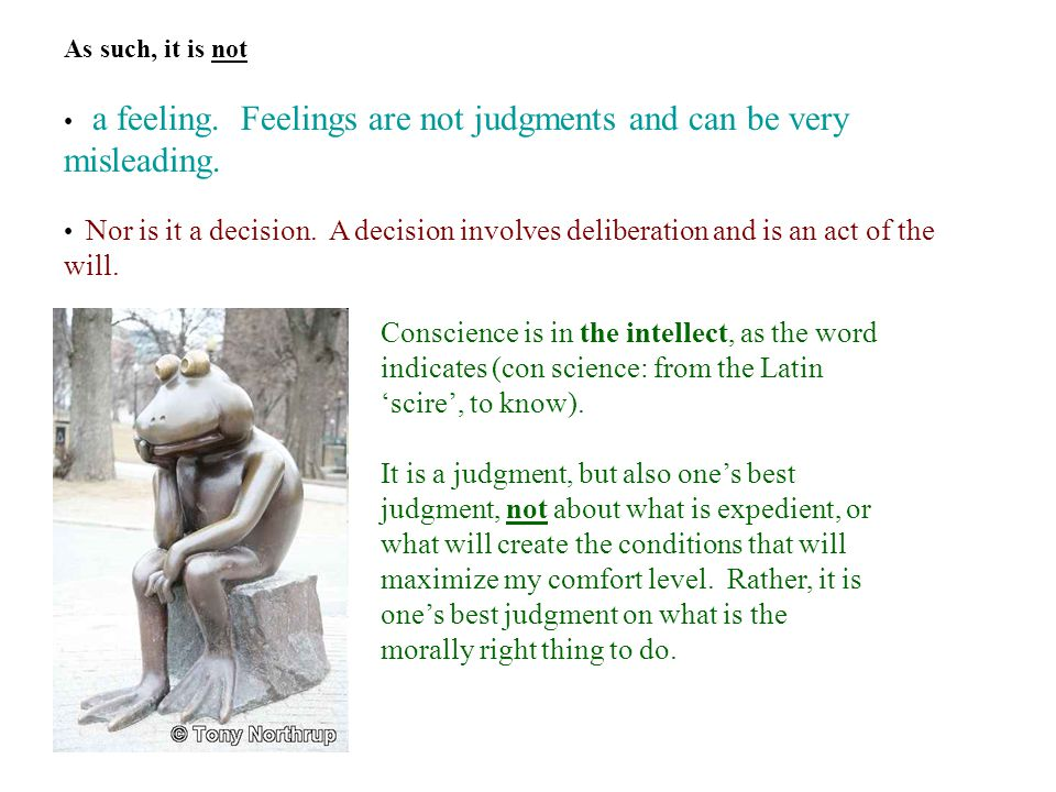 As such, it is not a feeling. Feelings are not judgments and can be very misleading.