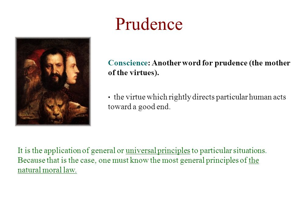 Prudence Conscience: Another word for prudence (the mother of the virtues).