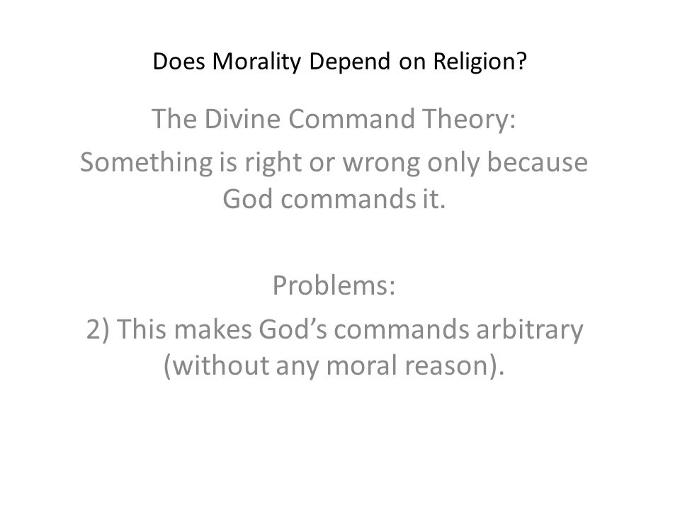Does Morality Depend on Religion? The Divine Command Theory: Something is right or wrong only because God commands it. Problems: 2) This makes God's c