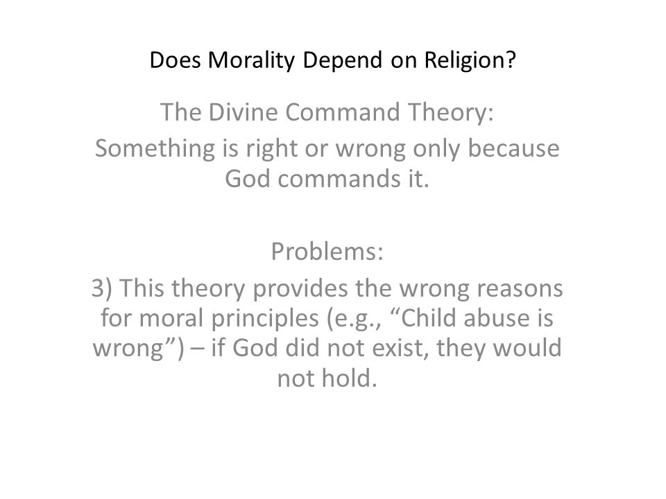 Does Morality Depend on Religion? The Divine Command Theory: Something is right or wrong only because God commands it. Problems: 3) This theory provid