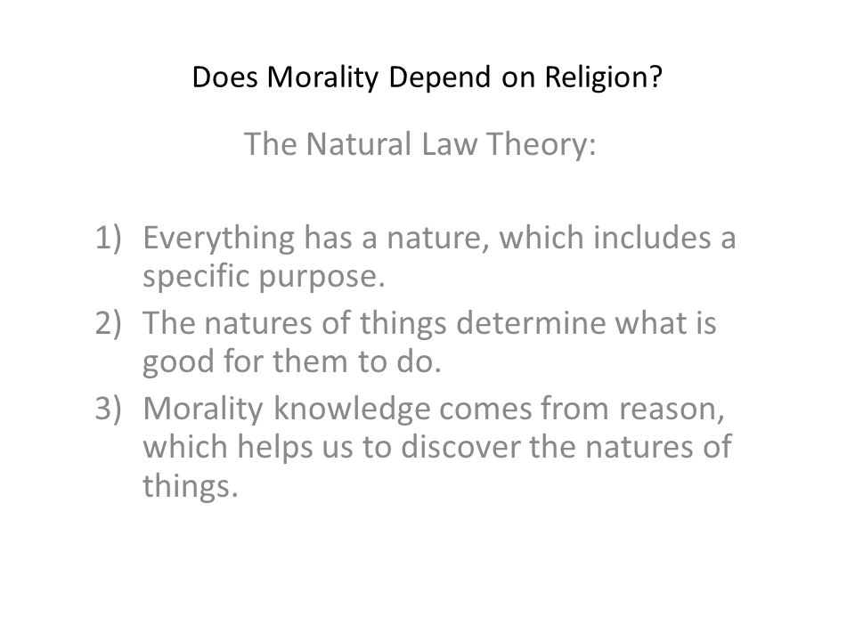 Does Morality Depend on Religion? The Natural Law Theory: 1)Everything has a nature, which includes a specific purpose. 2)The natures of things determ