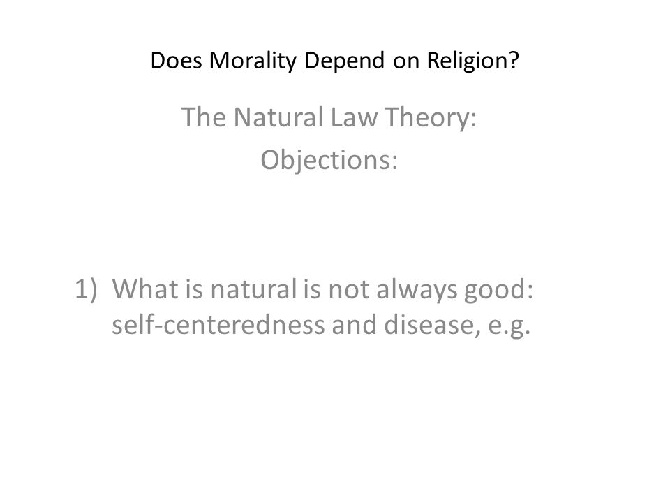 Does Morality Depend on Religion? The Natural Law Theory: Objections: 1)What is natural is not always good: self-centeredness and disease, e.g.