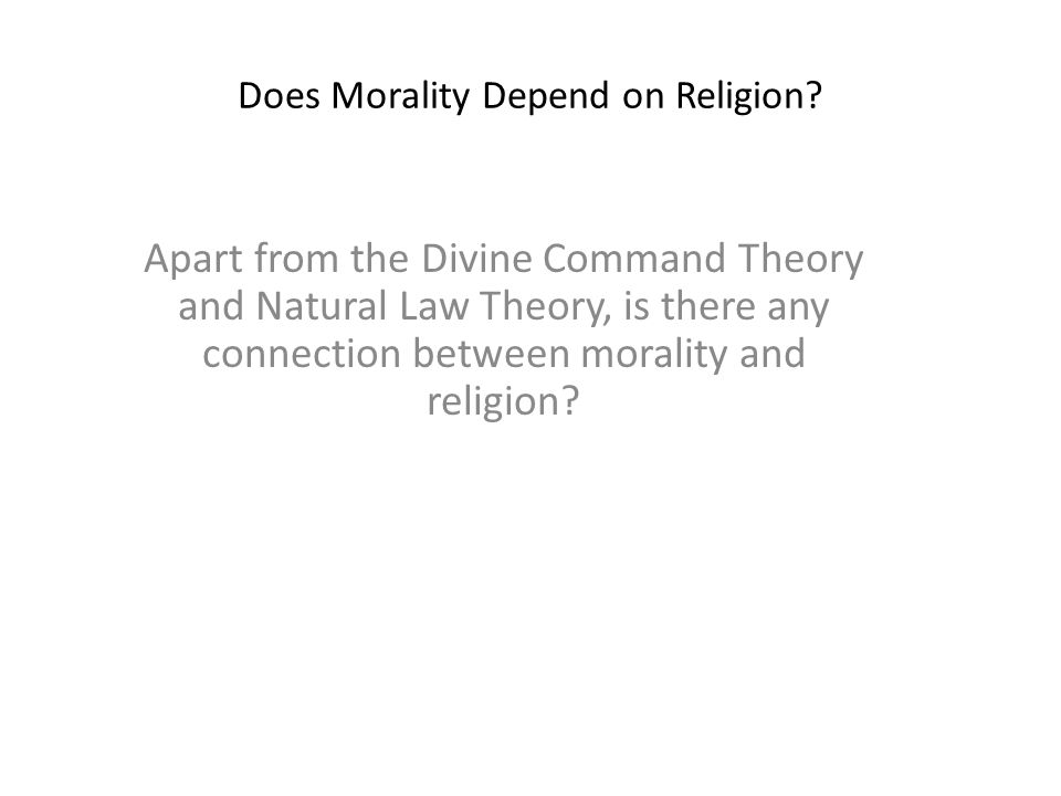 Does Morality Depend on Religion? Apart from the Divine Command Theory and Natural Law Theory, is there any connection between morality and religion?
