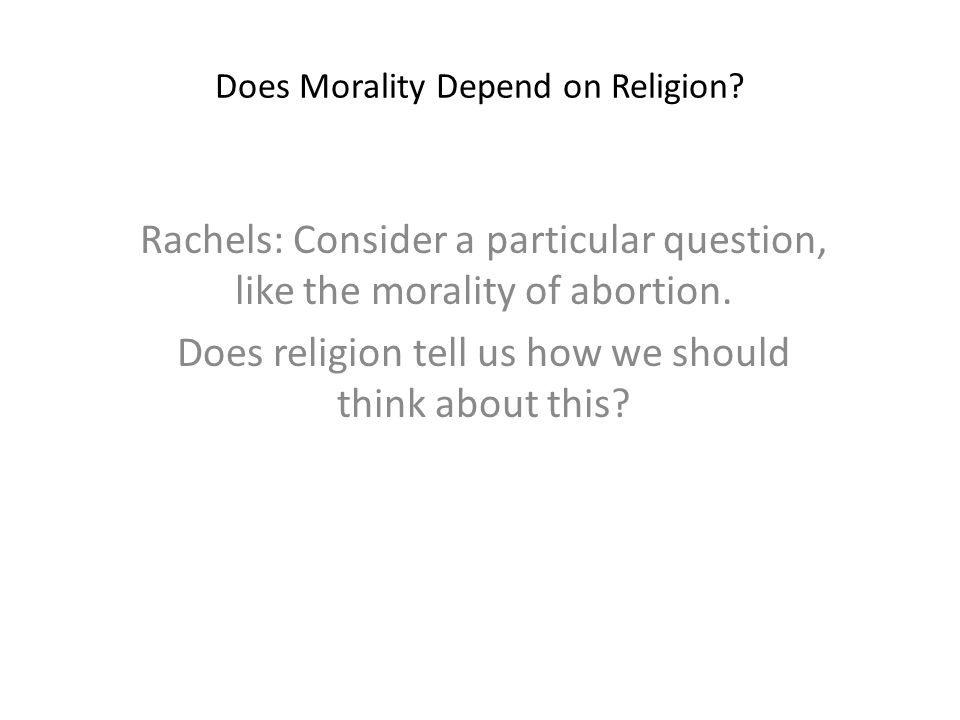 Does Morality Depend on Religion? Rachels: Consider a particular question, like the morality of abortion. Does religion tell us how we should think ab