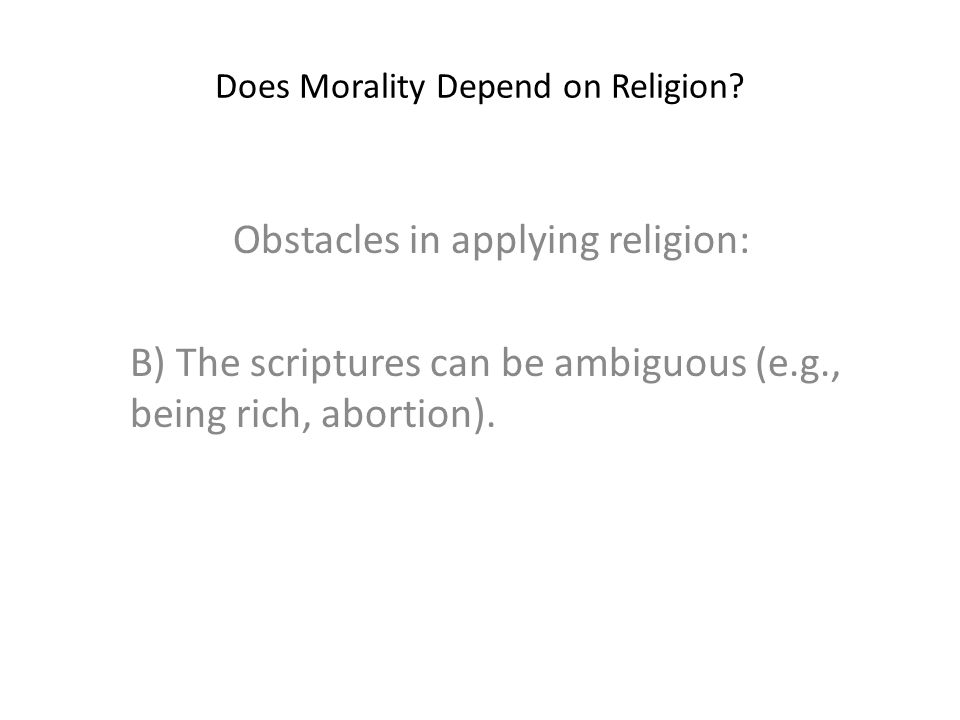 Does Morality Depend on Religion? Obstacles in applying religion: B) The scriptures can be ambiguous (e.g., being rich, abortion).