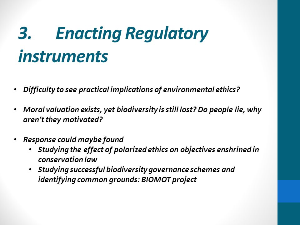 3. Enacting Regulatory instruments Difficulty to see practical implications of environmental ethics? Moral valuation exists, yet biodiversity is still