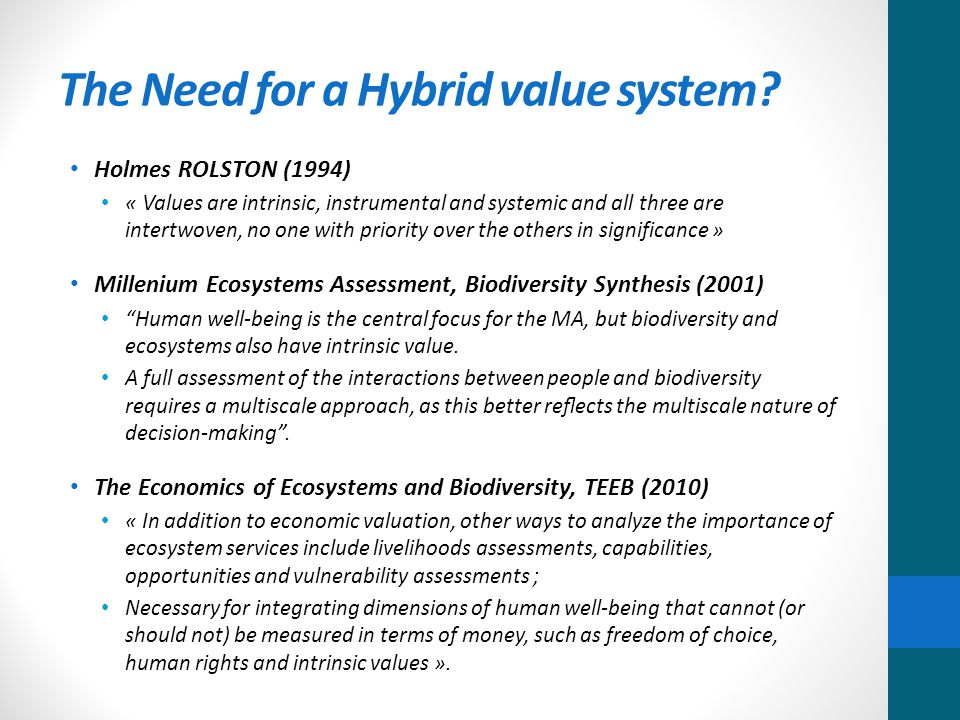 Holmes ROLSTON (1994) « Values are intrinsic, instrumental and systemic and all three are intertwoven, no one with priority over the others in significance » Millenium Ecosystems Assessment, Biodiversity Synthesis (2001) Human well-being is the central focus for the MA, but biodiversity and ecosystems also have intrinsic value.