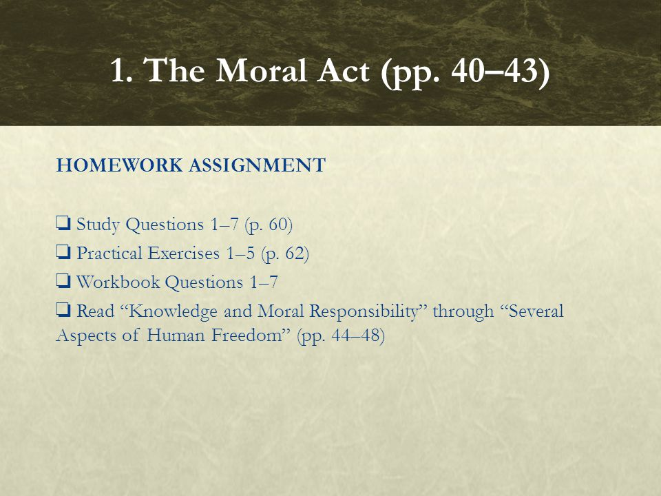 """HOMEWORK ASSIGNMENT ❏ Study Questions 1–7 (p. 60) ❏ Practical Exercises 1–5 (p. 62) ❏ Workbook Questions 1–7 ❏ Read """"Knowledge and Moral Responsibilit"""