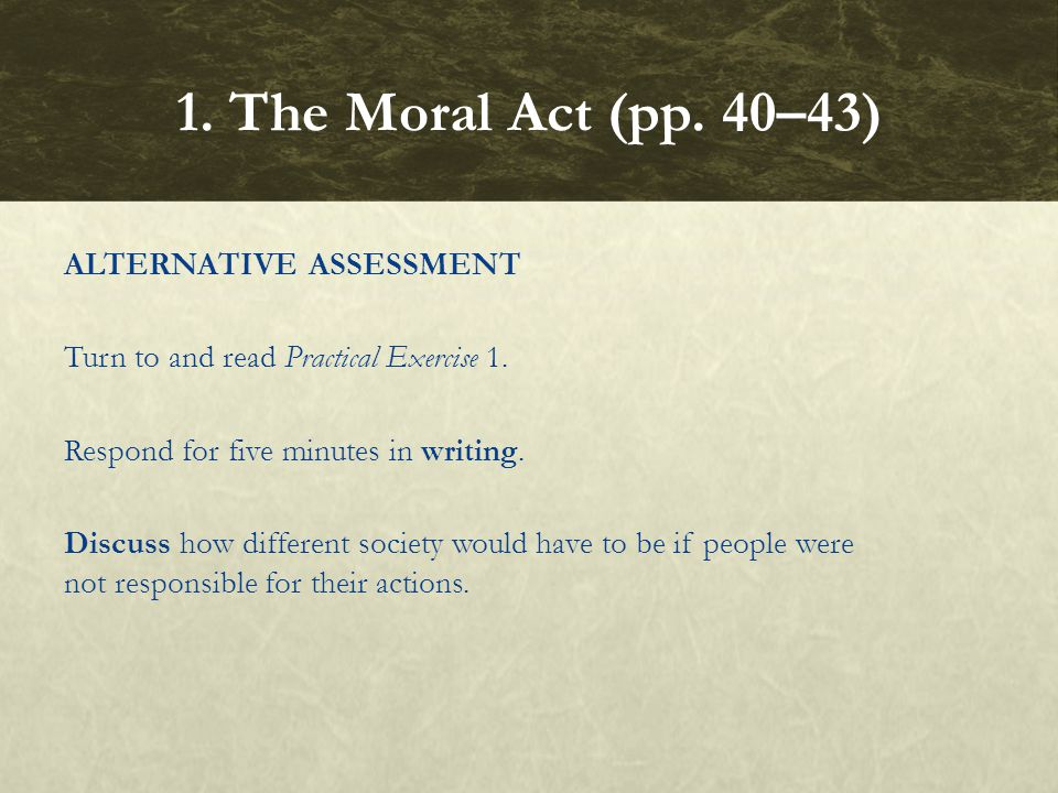 ALTERNATIVE ASSESSMENT Turn to and read Practical Exercise 1. Respond for five minutes in writing. Discuss how different society would have to be if p