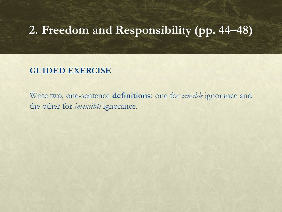 GUIDED EXERCISE Write two, one ‑ sentence definitions: one for vincible ignorance and the other for invincible ignorance. 2. Freedom and Responsibilit