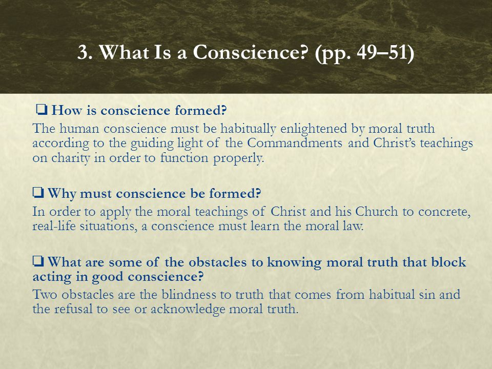 ❏ How is conscience formed? The human conscience must be habitually enlightened by moral truth according to the guiding light of the Commandments and