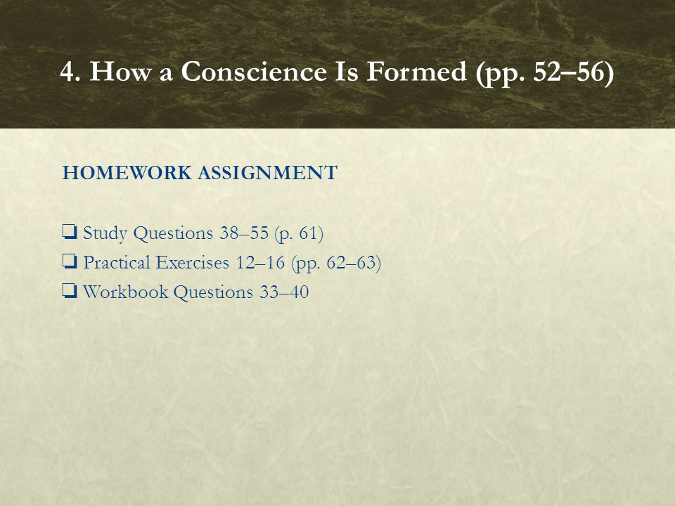HOMEWORK ASSIGNMENT ❏ Study Questions 38–55 (p. 61) ❏ Practical Exercises 12–16 (pp. 62–63) ❏ Workbook Questions 33–40 4. How a Conscience Is Formed (