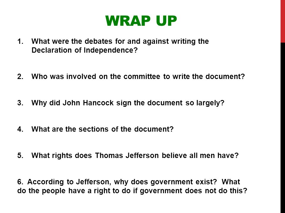 WRAP UP 1.What were the debates for and against writing the Declaration of Independence? 2.Who was involved on the committee to write the document? 3.