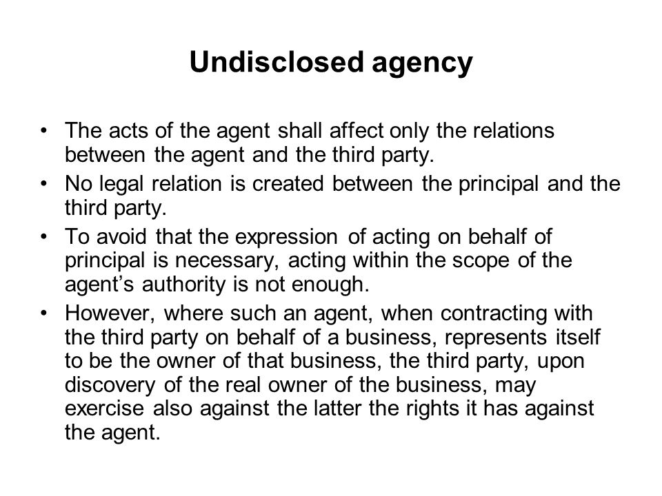 Undisclosed agency The acts of the agent shall affect only the relations between the agent and the third party.