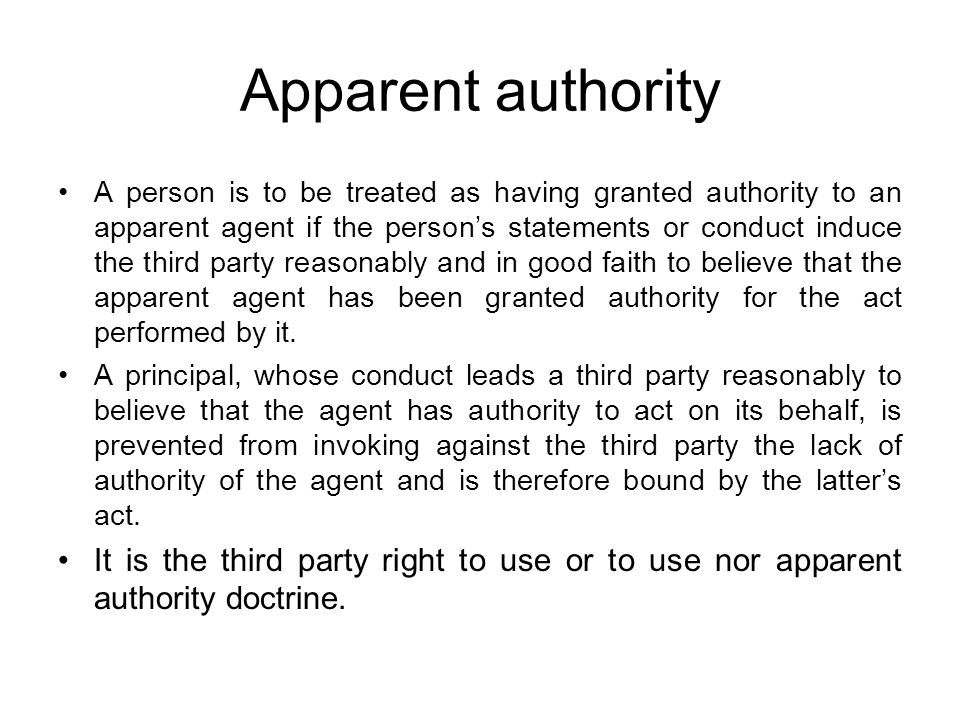 Apparent authority A person is to be treated as having granted authority to an apparent agent if the person's statements or conduct induce the third party reasonably and in good faith to believe that the apparent agent has been granted authority for the act performed by it.