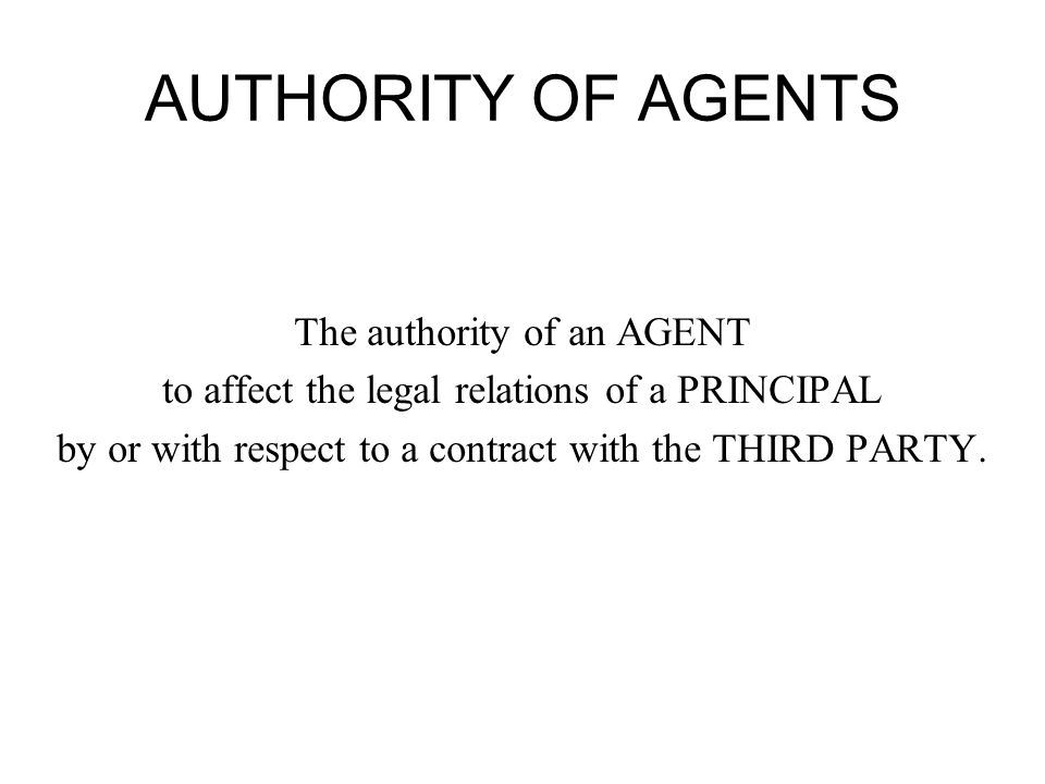 AUTHORITY OF AGENTS The authority of an AGENT to affect the legal relations of a PRINCIPAL by or with respect to a contract with the THIRD PARTY.
